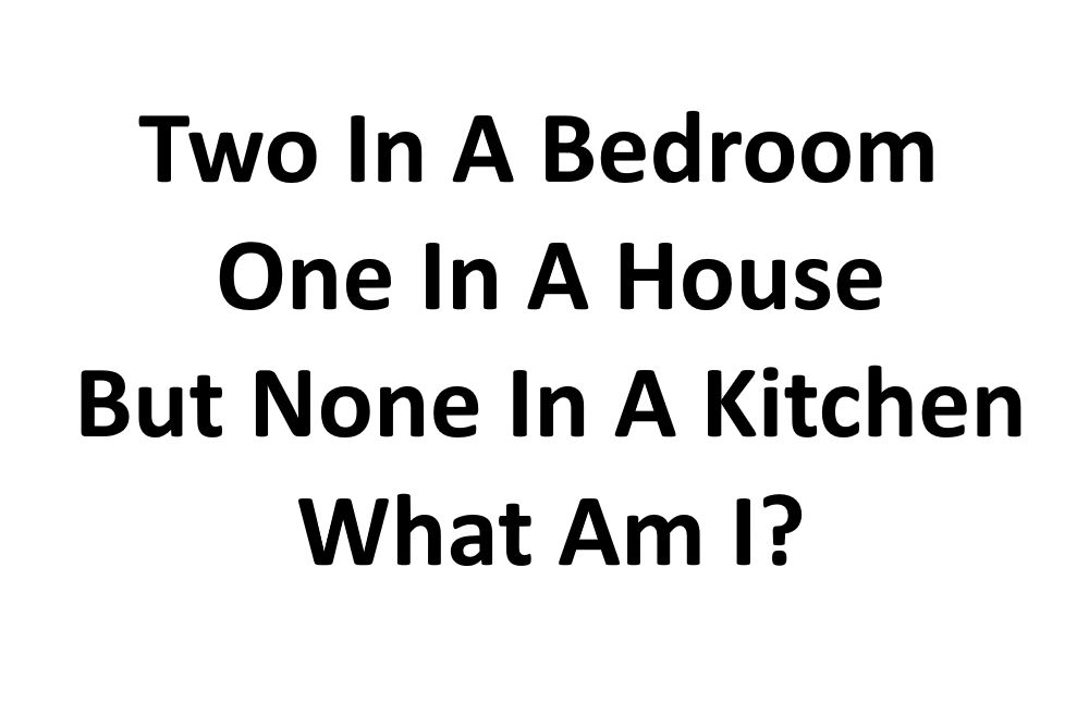 Two In A Bedroom One In A House But None In A Kitchen What Am I